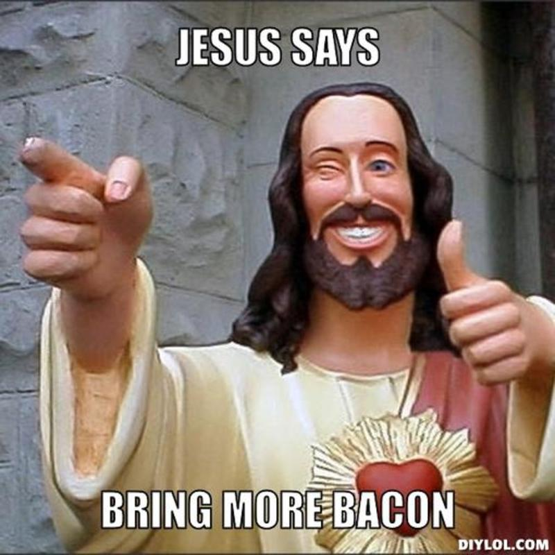 Name:  resized_jesus-says-meme-generator-jesus-says-bring-more-bacon-feec70.jpg
